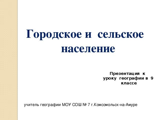 Городское и сельское население Презентация к уроку географии в 9 классе учитель географии МОУ СОШ № 7 г.Комсомольск-на-Амуре