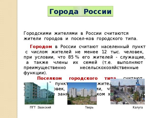 Города России Городскими жителями в России считаются жители городов и посел-ков городского типа.  Городом в России считают населенный пункт с числом жителей не менее 12 тыс. человек, при условии, что 85 % его жителей - служащие, а также члены их семей (т.е. выполняют преимущественно несельскохозяйственные функции).  Поселком городского типа считают населенный пункт с числом жителей не менее 3 тыс. человек, при условии, что 85 % его жителей не заняты в сельском хозяйстве. ПГТ Заокский Тверь Калуга
