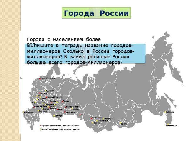 Города России Города с населением более 500 тыс. чел. Проанализируйте карту. Выпишите в тетрадь название городов-миллионеров. Сколько в России городов-миллионеров? В каких регионах России больше всего городов-миллионеров? Где расположены города, численность населения в которых более 500 тыс. чел.?