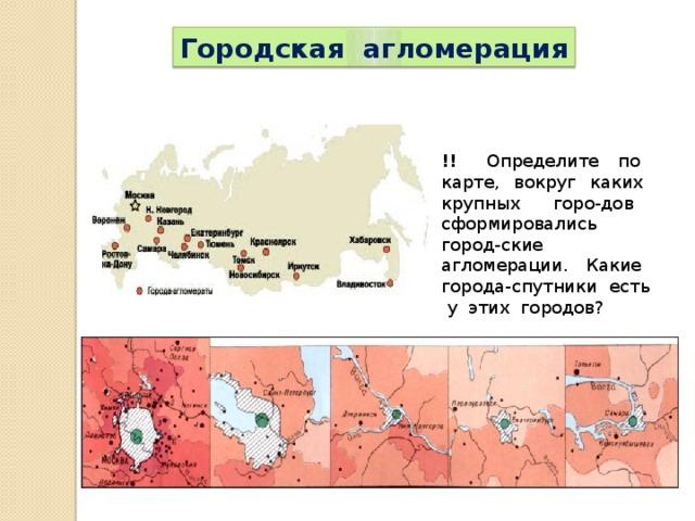 Городская агломерация !! Определите по карте, вокруг каких крупных горо-дов сформировались город-ские агломерации. Какие города-спутники есть у этих городов?