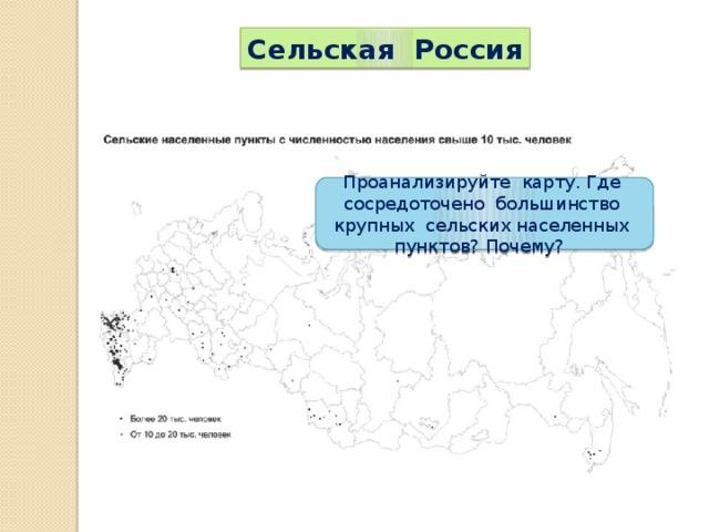 Сельская Россия Проанализируйте карту. Где сосредоточено большинство крупных сельских населенных пунктов? Почему?
