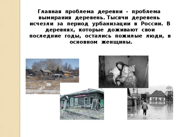 Главная проблема деревни - проблема вымирания деревень. Тысячи деревень исчезли за период урбанизации в России. В деревнях, которые доживают свои последние годы, остались пожилые люди, в основном женщины.