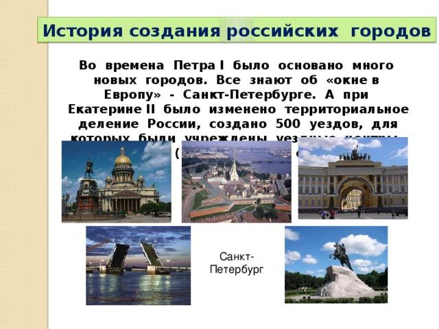 История создания российских городов Во времена Петра I было основано много новых городов. Все знают об «окне в Европу» - Санкт-Петербурге. А при Екатерине II было изменено территориальное деление России, создано 500 уездов, для которых были учреждены уездные центры. Многие села (165) получили статус города. Санкт- Петербург