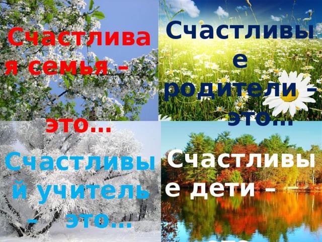 Счастливые родители – это… Счастливая семья – это… Счастливые дети – это… Счастливый учитель – это…