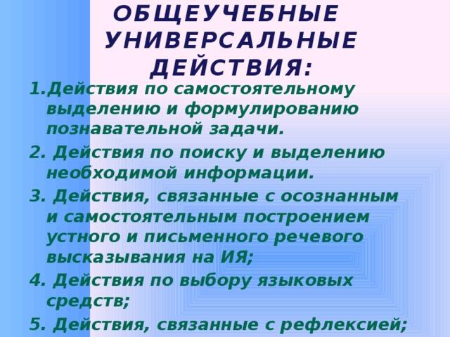 Общеучебные  универсальные действия: 1.Действия по самостоятельному выделению и формулированию познавательной задачи. 2. Действия по поиску и выделению необходимой информации. 3. Действия, связанные с осознанным и самостоятельным построением устного и письменного речевого высказывания на ИЯ; 4. Действия по выбору языковых средств; 5. Действия, связанные с рефлексией; 6. Действия смыслового чтения.