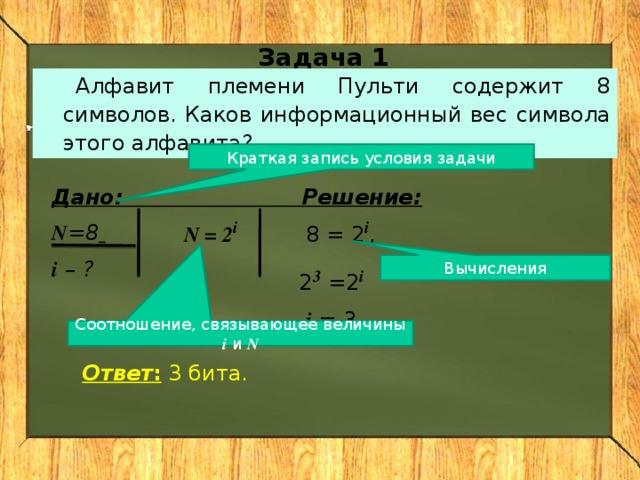 Задача 1 Алфавит племени Пульти содержит 8 символов. Каков информационный вес символа этого алфавита? Краткая запись условия задачи Дано: Решение:  N =8  i  – ? N = 2 i  8 = 2 i , 2 3 =2 i  i = 3. Вычисления Соотношение, связывающее величины i и N Ответ : 3 бита.