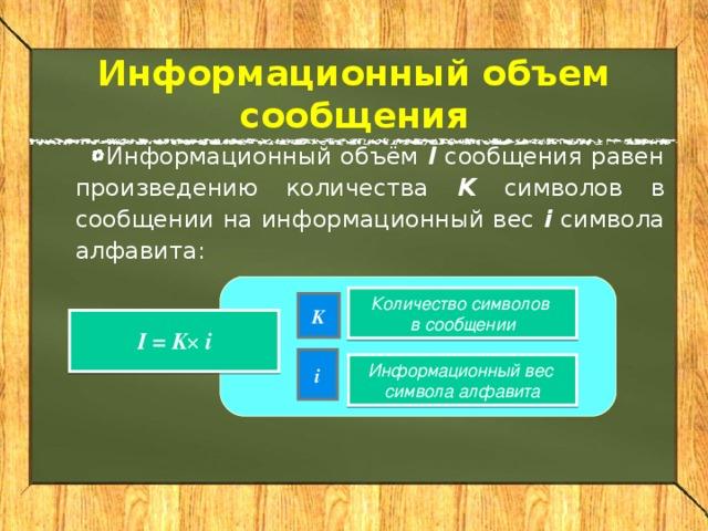 Информационный объем сообщения Информационный объём I сообщения равен произведению количества K символов в сообщении на информационный вес i  символа алфавита: Количество символов в сообщении K I = K i  i Информационный вес  символа алфавита