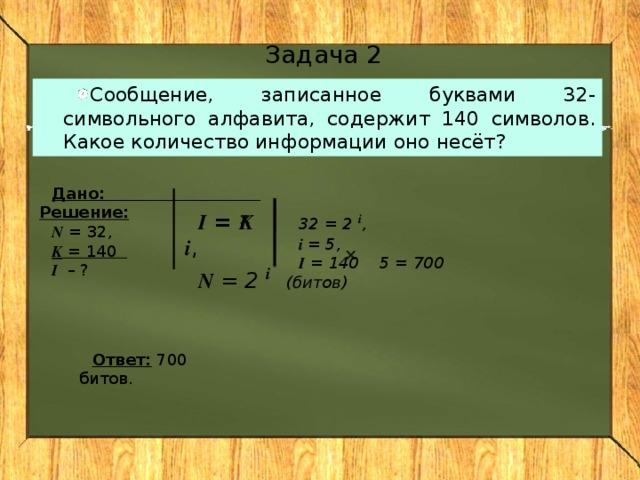 Задача 2 Сообщение, записанное буквами 32-символьного алфавита, содержит 140 символов. Какое количество информации оно несёт? Дано: Решение: N = 32, K = 140 I – ? I = K i , N = 2 i    32 = 2 i , i = 5, I = 140 5 = 700 (битов)  Ответ: 700 битов.