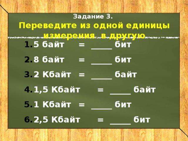 Задание 3. Переведите из одной единицы измерения в другую 5 байт  = _____ бит 8 байт  = _____ бит 2 Кбайт  = _____ байт 1,5 Кбайт  = _____ байт 1 Кбайт  = _____ бит 2,5 Кбайт  = _____ бит