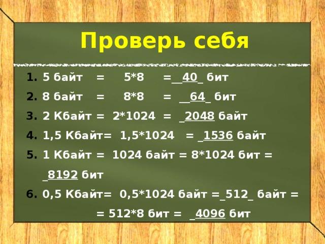 Проверь себя 5 байт  =  5*8  =__ 40 _ бит 8 байт  =  8*8  = __ 64 _ бит 2 Кбайт  =  2*1024  = _ 2048 байт 1,5 Кбайт  = 1,5*1024  = _ 1536 байт 1 Кбайт  = 1024 байт = 8*1024 бит = _ 8192 бит 0,5 Кбайт  = 0,5*1024 байт =_512_ байт =   = 512*8 бит = _ 4096 бит