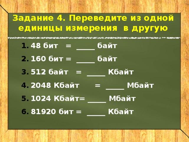 Задание 4. Переведите из одной единицы измерения в другую 48 бит  = _____ байт 160 бит  = _____ байт 512 байт  = _____ Кбайт 2048 Кбайт  = _____ Мбайт 1024 Кбайт= _____ Мбайт 81920 бит  = _____ Кбайт
