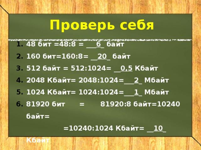 Проверь себя 48 бит =48:8  = ___ 6 _ байт 160 бит=160:8  = __ 20 _ байт 512 байт = 512:1024= __ 0,5 Кбайт 2048 Кбайт=  2048:1024=___ 2 _ Мбайт 1024 Кбайт= 1024:1024=___ 1 _ Мбайт 81920 бит  =  81920:8 байт=10240 байт=   =10240:1024 Кбайт= __ 10 _ Кбайт