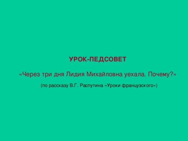 УРОК-ПЕДСОВЕТ   «Через три дня Лидия Михайловна уехала. Почему?»