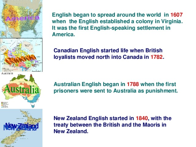 English began to spread around the world in 1607 when the English established a colony in Virginia. It was the first English-speaking settlement in America. Canadian English started life when British loyalists moved north into Canada in 1782 . Australian English began in 1788 when the first prisoners were sent to Australia as punishment. New Zealand English started in 1840 , with the treaty between the British and the Maoris in New Zealand.