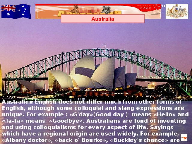 Australia Australian English does not differ much from other forms of English, although some colloquial and slang expressions are unique. For example :  « G'day »( Good day ) means « Hello » and « Ta-ta » means « Goodbye » . Australians are fond of inventing and using colloquialisms for every aspect of life. Sayings which have a regional origin are used widely. For example, « Albany doctor » , « back o' Bourke » , « Buckley's chance » are universally used.