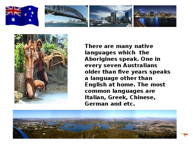 There are many native languages which the Aborigines speak. One in every seven Australians older than five years speaks a language other than English at home. The most common languages are Italian, Greek, Chinese, German and etc.