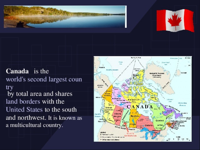 Canada is the world's second largest country by total area and shares land borders with the United States to the south and northwest. It is known as a multicultural country.