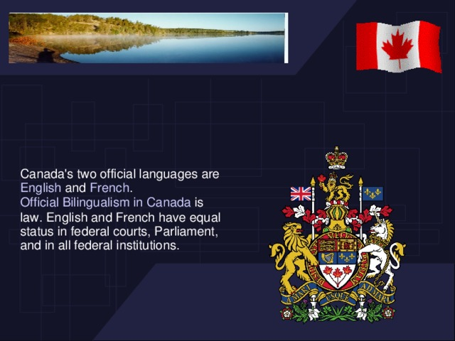 Canada's two official languages are English and French . Official Bilingualism in Canada is law. English and French have equal status in federal courts, Parliament, and in all federal institutions.