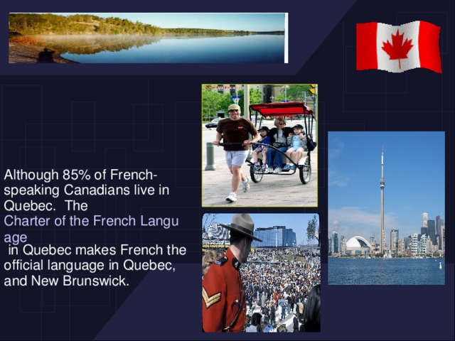 Although 85% of French-speaking Canadians live in Quebec. The Charter of the French Language in Quebec makes French the official language in Quebec, and New Brunswick.