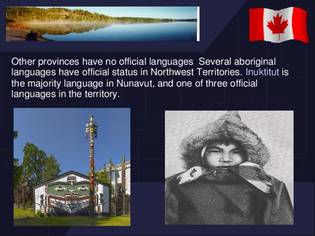 Other provinces have no official languages Several aboriginal languages have official status in Northwest Territories. Inuktitut is the majority language in Nunavut, and one of three official languages in the territory.