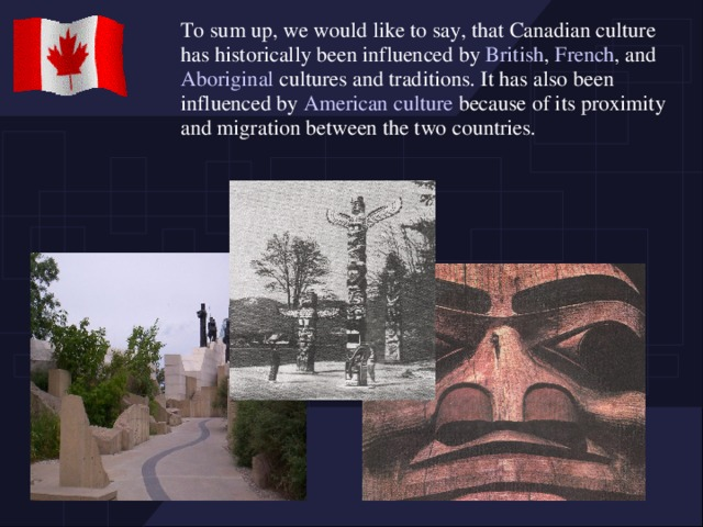 To sum up, we would like to say, that Canadian culture has historically been influenced by British , French , and Aboriginal cultures and traditions. It has also been influenced by American culture because of its proximity and migration between the two countries.