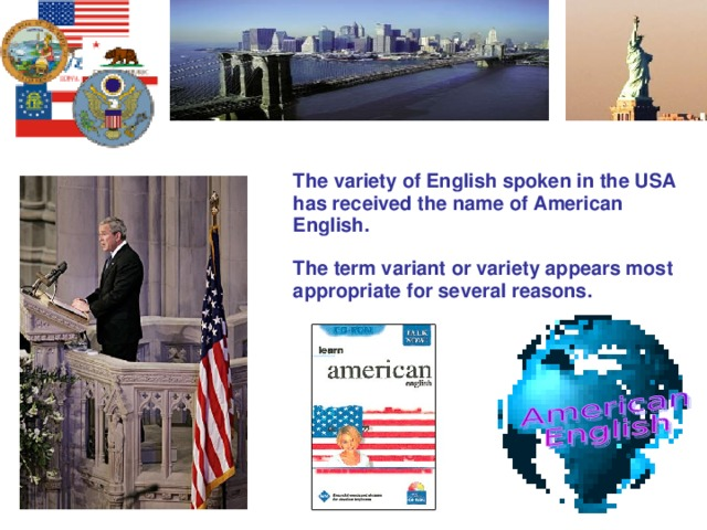 The variety of English spoken in the USA has received the name of American English.  The term variant or variety appears most appropriate for several reasons.