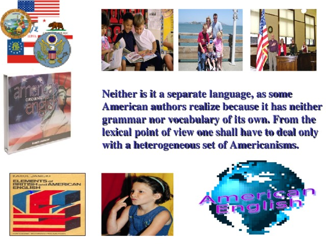 Neither is it a separate language, as some American authors realize because it has neither grammar nor vocabulary of its own. From the lexical point of view one shall have to deal only with a heterogeneous set of Americanisms.