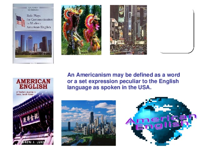 An Americanism may be defined as a word or a set expression peculiar to the English language as spoken in the USA.