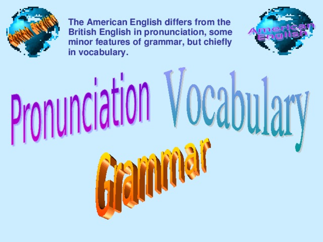 The American English differs from the British English in pronunciation, some minor features of grammar, but chiefly in vocabulary.