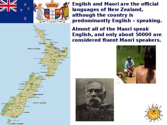English and Maori are the official languages of New Zealand, although the country is predominantly English – speaking. Almost all of the Maori speak English, and only about 50000 are considered fluent Maori speakers.