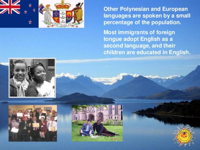 Other Polynesian and European languages are spoken by a small percentage of the population. Most immigrants of foreign tongue adopt English as a second language, and their children are educated in English.
