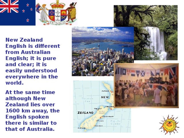 New Zealand English is different from Australian English; it is pure and clear; it is easily understood everywhere in the world. At the same time although New Zealand lies over 1600 km away, the English spoken there is similar to that of Australia.