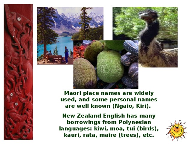 Maori place names are widely used, and some personal names are well known (Ngaio, Kiri). New Zealand English has many borrowings from Polynesian languages : kiwi, moa, tui (birds), kauri, rata, maire (trees), etc.