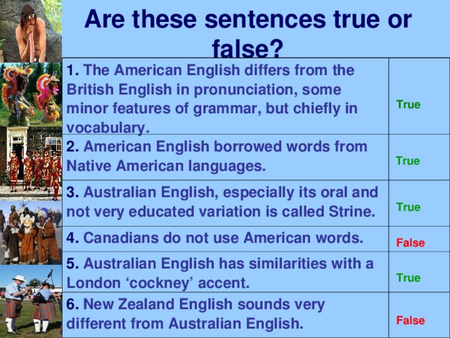 Are these sentences true or false? 1. The American English differs from the British English in pronunciation, some minor features of grammar, but chiefly in vocabulary. 2. American English borrowed words from Native American languages. 3. Australian English, especially its oral and not very educated variation is called Strine.  4. Canadians do not use American words. 5. Australian English has similarities with a London 'cockney' accent. 6. New Zealand English sounds very different from Australian English. True  True True False True False