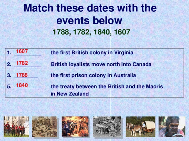 Match these dates with the events below . 1788, 1782, 1840, 1607 1607 1. _________ the first British colony in Virginia 2. _________ British loyalists move north into Canada 3. ________ the first prison colony in Australia 5. _________ the treaty between the British and the Maoris  in New Zealand 1782 1788 1840