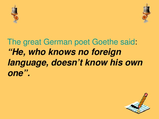 """The great German poet Goethe said :  """"He, who knows no foreign language, doesn't know his own one""""."""