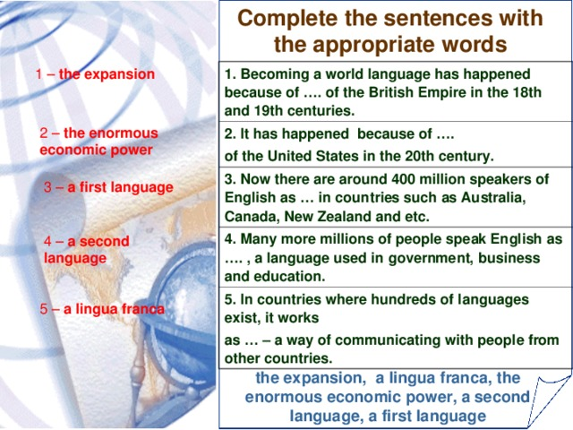 Complete the sentences with the appropriate words 1 – the expansion 1. Becoming a world language has happened because of …. of the British Empire in the 18th and 19th centuries. 2. It has happened because of …. of the United States in the 20th century. 3. Now there are around 400 million speakers of English as … in countries such as Australia, Canada, New Zealand and etc. 4. Many more millions of people speak English as …. , a language used in government, business and education. 5. In countries where hundreds of languages exist, it works as … – a way of communicating with people from other countries. 2 – the enormous economic power 3 – a first language 4 – a second language 5 – a lingua franca the expansion, a lingua franca, the enormous economic power, a second language, a first language