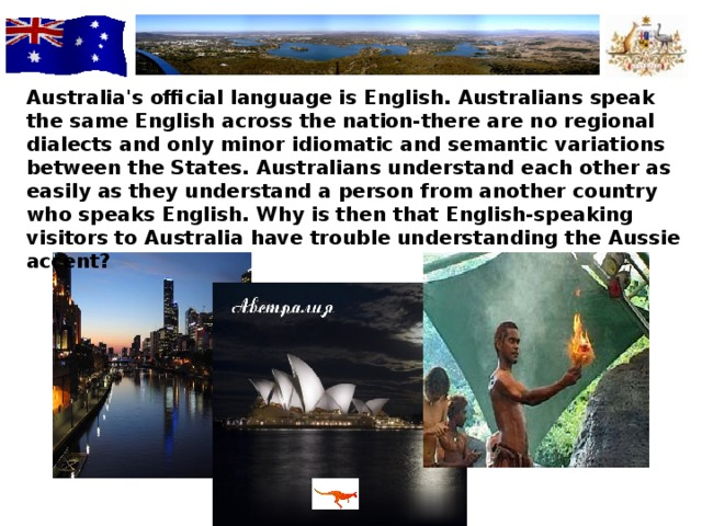 Australia's official language is English. Australians speak the same English across the nation-there are no regional dialects and only minor idiomatic and semantic variations between the States. Australians understand each other as easily as they understand a person from another country who speaks English. Why is then that English-speaking visitors to Australia have trouble understanding the Aussie accent?