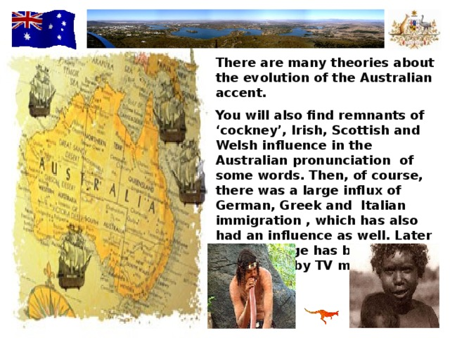 There are many theories about the evolution of the Australian accent. You will also find remnants of 'cockney',  Irish, Scottish and Welsh influence in the Australian pronunciation of some words. Then, of course, there was a large influx of German, Greek and Italian immigration , which has also had an influence as well. Later the language has been strongly influenced by TV media from the USA.