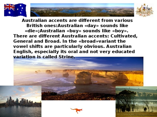 Australian accents are different from various British ones : Australian « day » sounds like « die »; Australian « buy » sounds like « boy » . There are different Australian accents : Cultivated, General and Broad. In the « broad » variant the vowel shifts are particularly obvious. Australian English, especially its oral and not very educated variation is called Strine.