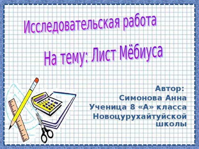 Автор: Симонова Анна Ученица 8 «А» класса Новоцурухайтуйской школы