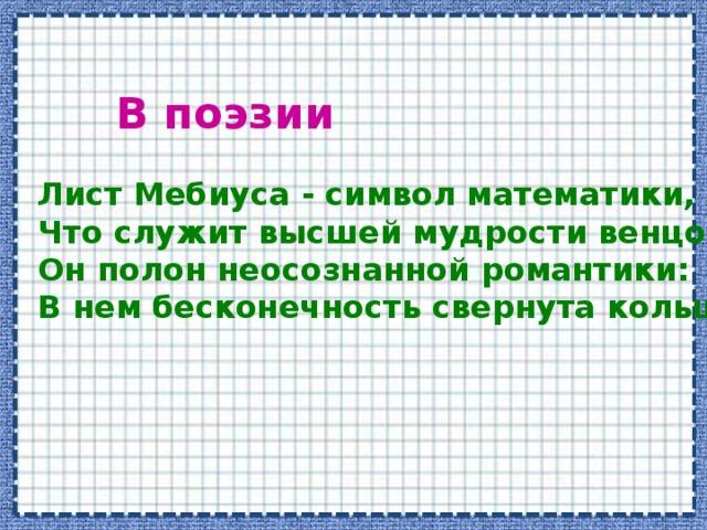В поэзии Лист Мебиуса - символ математики,  Что служит высшей мудрости венцом…  Он полон неосознанной романтики:  В нем бесконечность свернута кольцом…