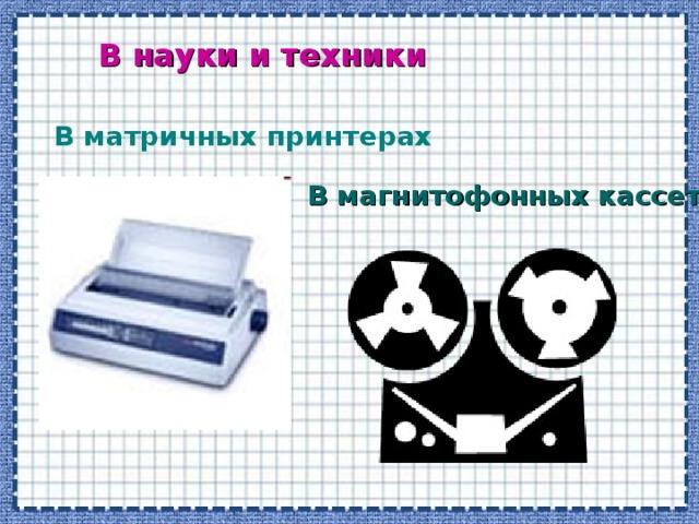 В науки и техники В матричных принтерах В магнитофонных кассетах