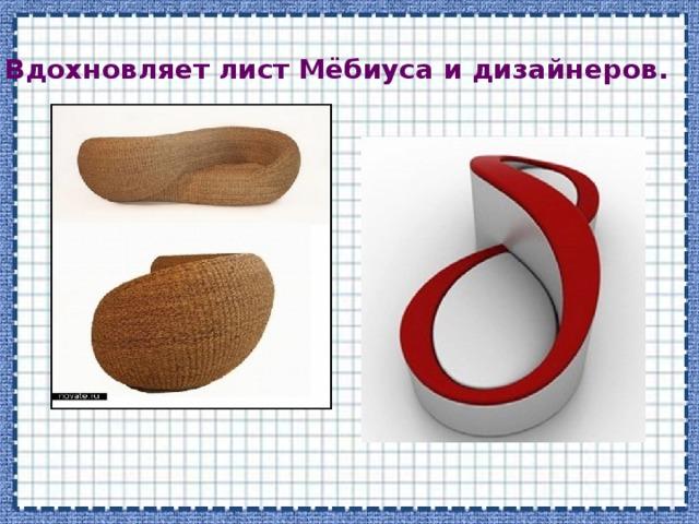 Вдохновляет лист Мёбиуса и дизайнеров.