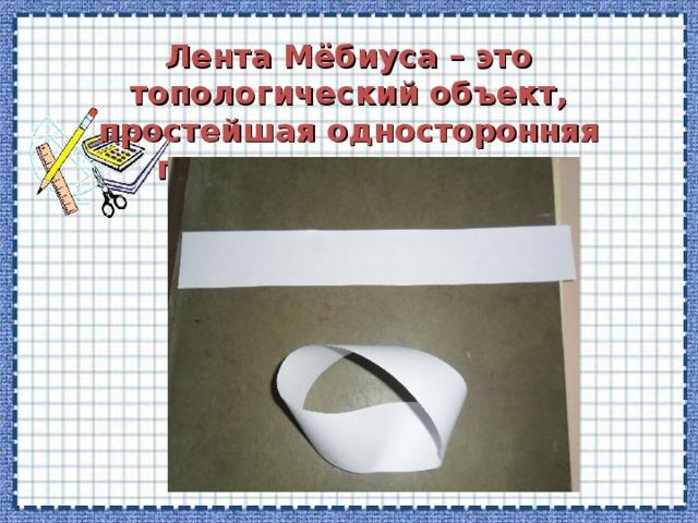 Лента Мёбиуса – это топологический объект, простейшая односторонняя поверхность с краем.