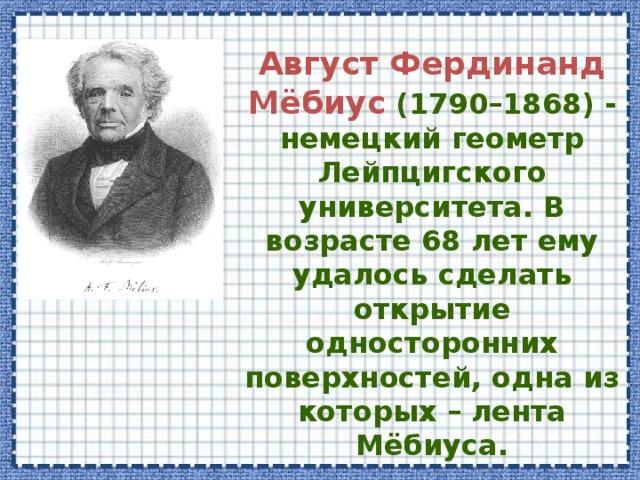 Август Фердинанд Мёбиус  (1790–1868) - немецкий геометр Лейпцигского университета. В возрасте 68 лет ему удалось сделать открытие односторонних поверхностей, одна из которых – лента Мёбиуса.