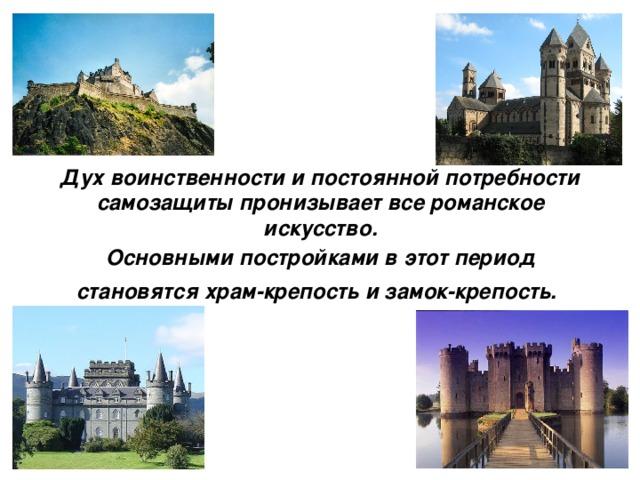 Дух воинственности и постоянной потребности самозащиты пронизывает все романское искусство.   Основными постройками в этот период  становятся храм-крепость и замок-крепость.