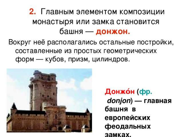 2. Главным элементом композиции монастыря или замка становится башня— донжон.  Вокруг неё располагались остальные постройки, составленные из простых геометрических форм— кубов, призм, цилиндров. Донжо́н ( фр.  donjon ) — главная башня в европейских феодальных замках.