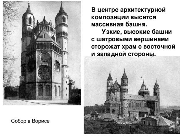 В центре архитектурной композиции высится массивная башня.  Узкие, высокие башни с шатровыми вершинами сторожат храм с восточной и западной стороны. Собор в Вормсе