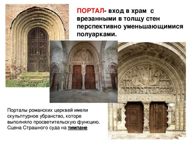 ПОРТАЛ - вход в храм с врезанными в толщу стен перспективно уменьшающимися полуарками. Порталы романских церквей имели скульптурное убранство, которе выполняло просветительскую функцию. Сцена Страшного суда на тимпане